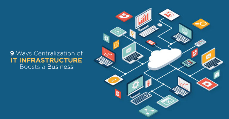 9 Ways Centralization of IT Infrastructure Boosts a Business
