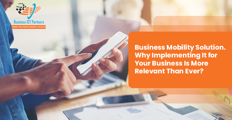 Business Mobility Solution. Why Implementing It for Your Business Is More Relevant Than Ever?